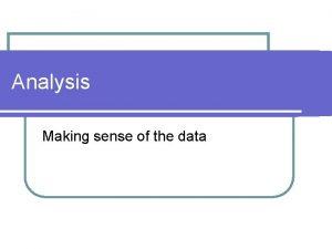 Analysis Making sense of the data Analysis Analysis