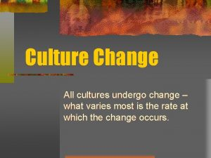 Culture Change All cultures undergo change what varies