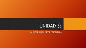 UNIDAD 3 ELABORACIN DEL PERFIL PROFESIONAL PERFIL PROFESIONAL