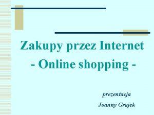 Zakupy przez Internet Online shopping prezentacja Joanny Grajek