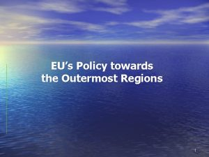 EUs Policy towards the Outermost Regions 1 The