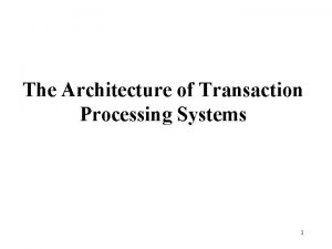 The Architecture of Transaction Processing Systems 1 Transaction