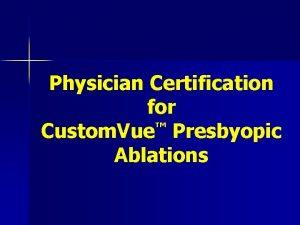 Physician Certification for Custom Vue Presbyopic Ablations Custom