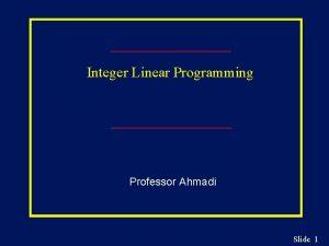 Integer Linear Programming Professor Ahmadi Slide 1 Integer