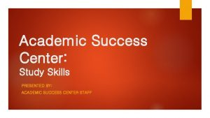 Academic Success Center Study Skills PRESENTED BY ACADEMIC