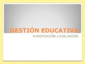 GESTIN EDUCATIVA PLANIFICACIN y EVALUACIN Planificacin y evaluacin