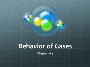 Behavior of Gases Chapter 16 3 Behavior of