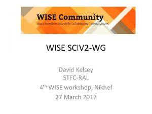 WISE SCIV 2 WG David Kelsey STFCRAL 4