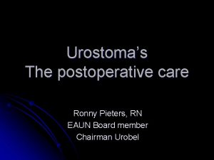 Urostomas The postoperative care Ronny Pieters RN EAUN