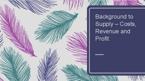 Background to Supply Costs Revenue and Profit Costs