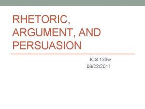 RHETORIC ARGUMENT AND PERSUASION ICS 139 w 08222011