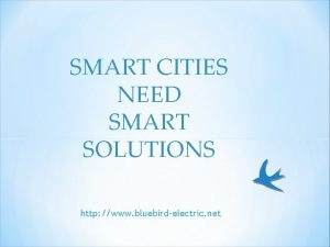 SMART CITIES NEED SMART SOLUTIONS http www bluebirdelectric