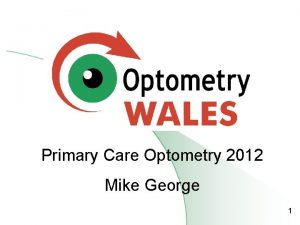 Primary Care Optometry 2012 Mike George 1 Primary