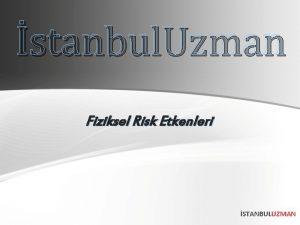 stanbul Uzman Fiziksel Risk Etkenleri STANBULUZMAN YERLERNDEK FZKSEL