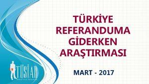 TRKYE REFERANDUMA GDERKEN ARATIRMASI MART 2017 TRKYE REFERANDURAM