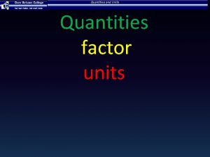 Quantities and Units Quantities factor units Quantity and