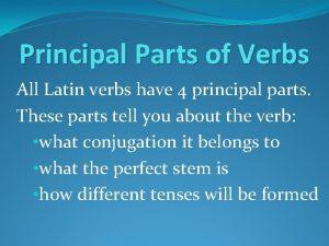 Principal Parts of Verbs All Latin verbs have