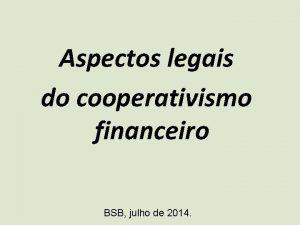 Aspectos legais do cooperativismo financeiro BSB julho de