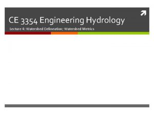 CE 3354 Engineering Hydrology Lecture 4 Watershed Delineation
