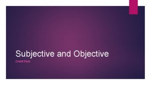 Subjective and Objective CHARTING SUBJECTIVE OBSERVATIONS Subjective data