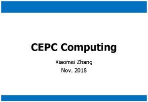 CEPC Computing Xiaomei Zhang Nov 2018 Time Line