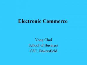 Electronic Commerce Yong Choi School of Business CSU