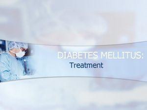 DIABETES MELLITUS Treatment Prime objectives of treatment of