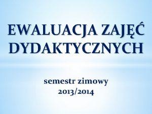 EWALUACJA ZAJ DYDAKTYCZNYCH semestr zimowy 20132014 PYTANIA ZAWARTE