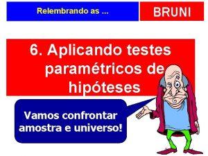 Relembrando as BRUNI 6 Aplicando testes paramtricos de