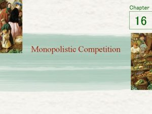 Chapter 16 Monopolistic Competition Between Monopoly Perfect Competition