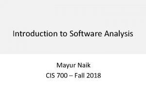 Introduction to Software Analysis Mayur Naik CIS 700