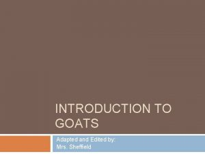 INTRODUCTION TO GOATS Adapted and Edited by Mrs