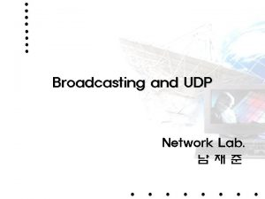 Broadcasting and UDP Network Lab Broadcast UDP broadcast