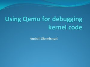 Using Qemu for debugging kernel code Amirali Shambayati