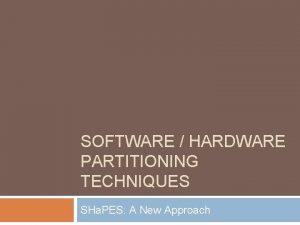 SOFTWARE HARDWARE PARTITIONING TECHNIQUES SHa PES A New