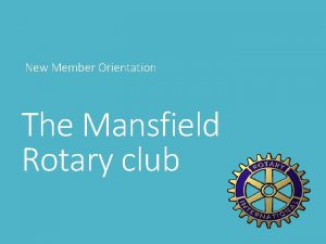 New Member Orientation The Mansfield Rotary club Orientation