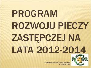 PROGRAM ROZWOJU PIECZY ZASTPCZEJ NA LATA 2012 2014