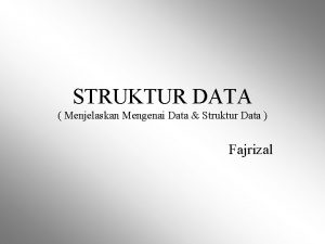 STRUKTUR DATA Menjelaskan Mengenai Data Struktur Data Fajrizal