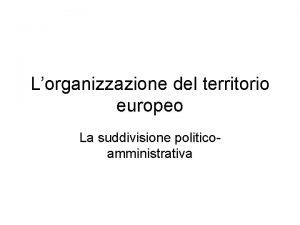 Lorganizzazione del territorio europeo La suddivisione politicoamministrativa Le