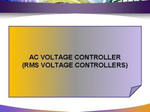 AC VOLTAGE CONTROLLER RMS VOLTAGE CONTROLLERS INTRODUCTION AC
