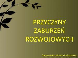 PRZYCZYNY ZABURZE ROZWOJOWYCH Opracowaa Monika Haligowska Zaburzenia rozwojowe