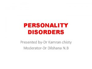 PERSONALITY DISORDERS Presented byDr Kamran chisty ModeratorDr Dilshana