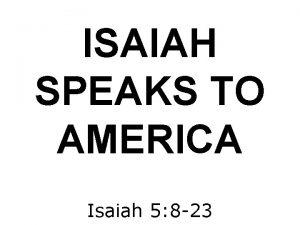 ISAIAH SPEAKS TO AMERICA Isaiah 5 8 23