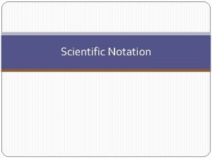 Scientific Notation Objectives Express numbers in scientific notation