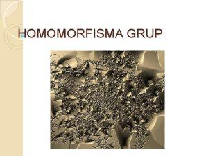 HOMOMORFISMA GRUP Dalam mempelajari sistem perlu juga mempelajari