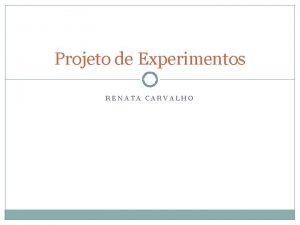 Projeto de Experimentos RENATA CARVALHO Experimento Experimento Uma