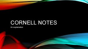 CORNELL NOTES An explaination WHY CORNELL NOTES Research