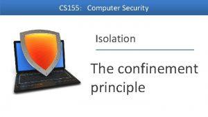 CS 155 Computer Security Isolation The confinement principle
