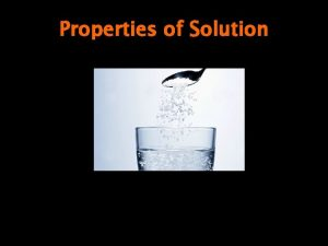 Properties of Solution Solution Defined Homogeneous mixture composed