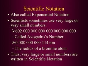 Scientific Notation Also called Exponential Notation Scientists sometimes